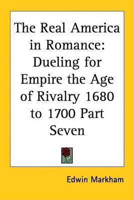 The Real America in Romance: Dueling for Empire the Age of Rivalry 1680 to 1700 Part Seven by Edwin Markham