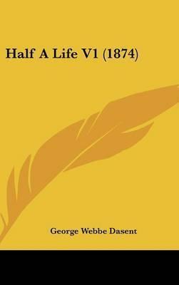 Half a Life V1 (1874) by George Webbe Dasent, Sir