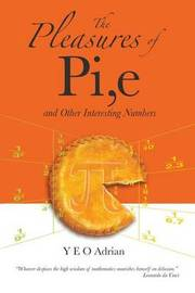 Pleasures Of Pi, E And Other Interesting Numbers, The by Adrian Ning Hong Yeo