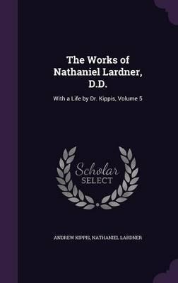 The Works of Nathaniel Lardner, D.D. by Andrew Kippis