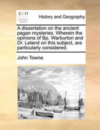 A Dissertation on the Ancient Pagan Mysteries. Wherein the Opinions of Bp. Warburton and Dr. Leland on This Subject, Are Particularly Considered by John Towne