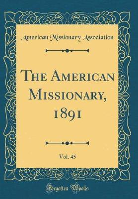 The American Missionary, 1891, Vol. 45 (Classic Reprint) by American Missionary Association