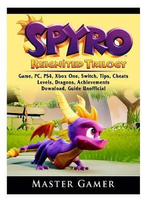 Spyro Reignited Trilogy Game, Pc, Ps4, Xbox One, Switch, Tips, Cheats, Levels, Dragons, Achievements, Download, Guide Unofficial by Master Gamer