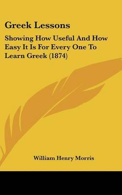 Greek Lessons: Showing How Useful And How Easy It Is For Every One To Learn Greek (1874) by William Henry Morris image