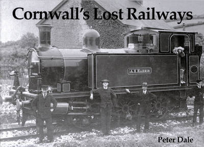 Cornwall's Lost Railways by Peter Dale