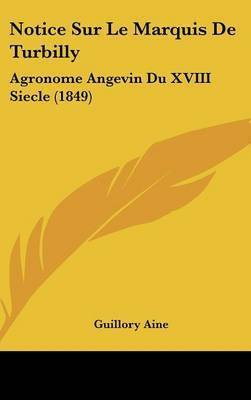 Notice Sur Le Marquis de Turbilly: Agronome Angevin Du XVIII Siecle (1849) by Guillory Aine