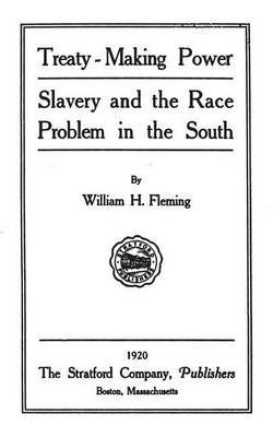 Treaty-Making Power: Slavery and the Race Problem in the South by William H Fleming