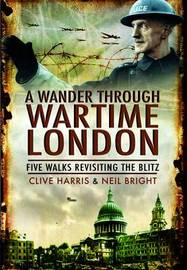 A Wander Through Wartime London by Clive Harris