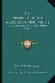The Prophet of the Alleghany Mountains the Prophet of the Alleghany Mountains: A Missionary Tale and Other Poems a Missionary Tale and Other Poems by Elizabeth Wyke