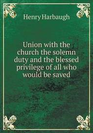 Union with the Church the Solemn Duty and the Blessed Privilege of All Who Would Be Saved by Henry Harbaugh