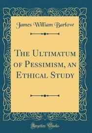 The Ultimatum of Pessimism, an Ethical Study (Classic Reprint) by James William Barlow