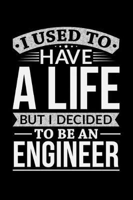 I Used To Have A Life But I Decided To Be An Engineer by Life Decided