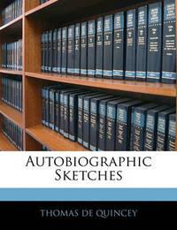 Autobiographic Sketches by Thomas De Quincey