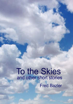 To the Skies: And Other Short Stories by Fred Bazler