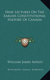 Nine Lectures on the Earlier Constitutional History of Canada by William James Ashley