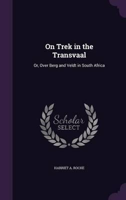 On Trek in the Transvaal by Harriet A Roche