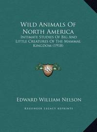 Wild Animals of North America Wild Animals of North America: Intimate Studies of Big and Little Creatures of the Mammal Kintimate Studies of Big and Little Creatures of the Mammal Kingdom (1918) Ingdom (1918) by Edward William Nelson
