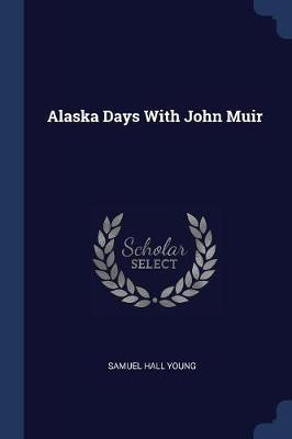 Alaska Days with John Muir by Samuel Hall Young