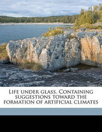 Life Under Glass. Containing Suggestions Toward the Formation of Artificial Climates by George A Shove