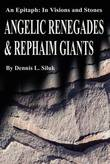 Angelic Renegades & Rephaim Giants : An Epitaph: In Visions and Stones by Dennis L Siluk