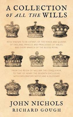 A Collection of All the Wills, Now Known to Be Extant, of the Kings and Queens of England, Princes and Princesses of Wales, and Every Branch of the by John Nichols
