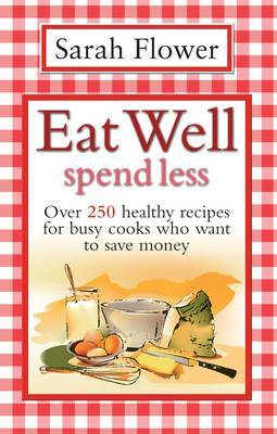 Eat Well Spend Less: Over 250 Healthy Recipes for Busy Cooks Who Want to Save Money by Sarah Flower