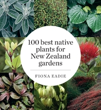 100 Best Native Plants for New Zealand Gardens by Fiona M. Eadie