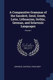 A Comparative Grammar of the Sanskrit, Zend, Greek, Latin, Lithuanian, Gothic, German, and Sclavonic Languages; Volume 1 by Edward B . Eastwick