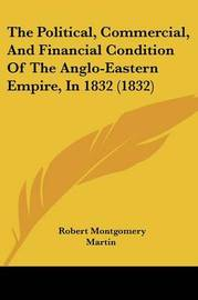 The Political, Commercial, and Financial Condition of the Anglo-Eastern Empire, in 1832 (1832) by Robert Montgomery Martin