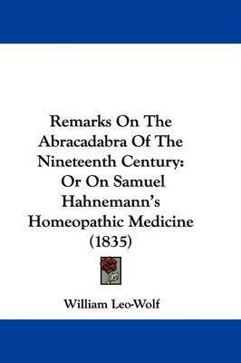 Remarks On The Abracadabra Of The Nineteenth Century: Or On Samuel Hahnemann's Homeopathic Medicine (1835) by William Leo-Wolf