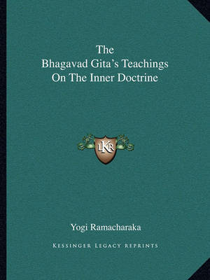 The Bhagavad Gita's Teachings on the Inner Doctrine by Yogi Ramacharaka