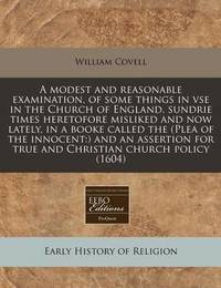 A Modest and Reasonable Examination, of Some Things in VSE in the Church of England, Sundrie Times Heretofore Misliked and Now Lately, in a Booke Called the (Plea of the Innocent: ) And an Assertion for True and Christian Church Policy (1604) by William Covell