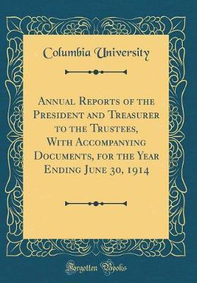 Annual Reports of the President and Treasurer to the Trustees, with Accompanying Documents, for the Year Ending June 30, 1914 (Classic Reprint) by Columbia University