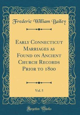 Early Connecticut Marriages as Found on Ancient Church Records Prior to 1800, Vol. 5 (Classic Reprint) by Frederic William Bailey