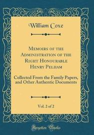 Memoirs of the Administration of the Right Honourable Henry Pelham, Vol. 2 of 2 by William Coxe