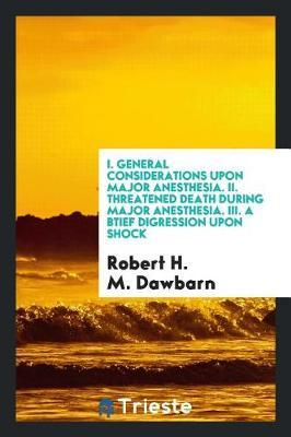 I. General Considerations Upon Major Anesthesia. II. Threatened Death During Major Anesthesia. III. a Btief Digression Upon Shock by Robert H M Dawbarn