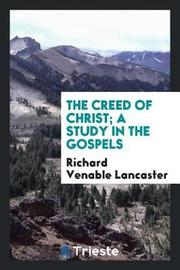The Creed of Christ; A Study in the Gospels by Richard Venable Lancaster image