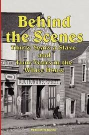 Behind the Scenes - Thirty Years a Slave, and Four Years in the White by Elizabeth Keckley