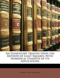 An Elementary Treatise Upon the Method of Least Squares: With Numerical Examples of Its Applications by George Cary Comstock