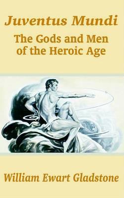 Juventus Mundi: The Gods and Men of the Heroic Age by William Ewart Gladstone image