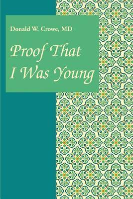 Proof That I Was Young by Donald W Crowe, MD