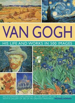 Van Gogh: His Life and Works in 500 Images by Michael Howard