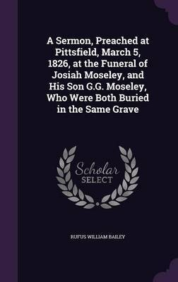 A Sermon, Preached at Pittsfield, March 5, 1826, at the Funeral of Josiah Moseley, and His Son G.G. Moseley, Who Were Both Buried in the Same Grave by Rufus William Bailey