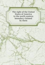 The Right of the United States of America to the North-Eastern Boundary Claimed by Them by Albert Gallatin