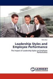 Leadership Styles and Employee Performance by Felix Ikor