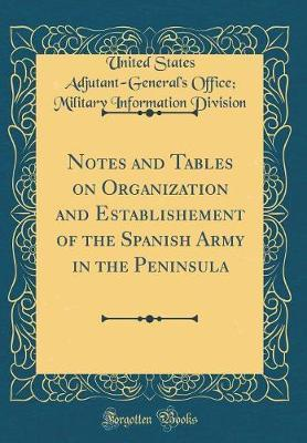 Notes and Tables on Organization and Establishement of the Spanish Army in the Peninsula (Classic Reprint) by United States Adjutant Division