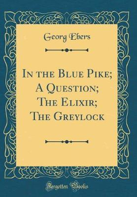 In the Blue Pike; A Question; The Elixir; The Greylock (Classic Reprint) by Georg Ebers
