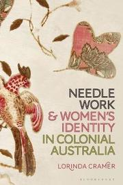 Needlework and Women's Identity in Colonial Australia by Lorinda Cramer