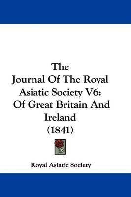 The Journal Of The Royal Asiatic Society V6: Of Great Britain And Ireland (1841) by Royal Asiatic Society