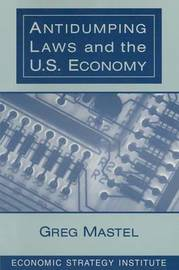 Antidumping Laws and the U.S. Economy by Greg Mastel